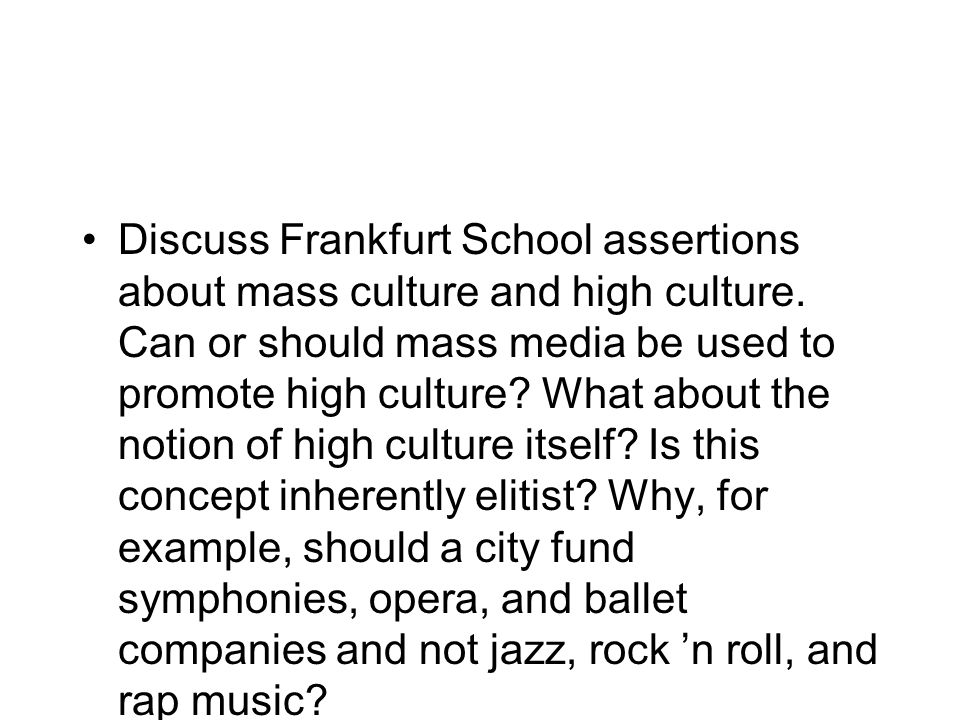 Discuss Frankfurt School assertions about mass culture and high culture. Can or should mass media be used to promote high culture? What about the noti