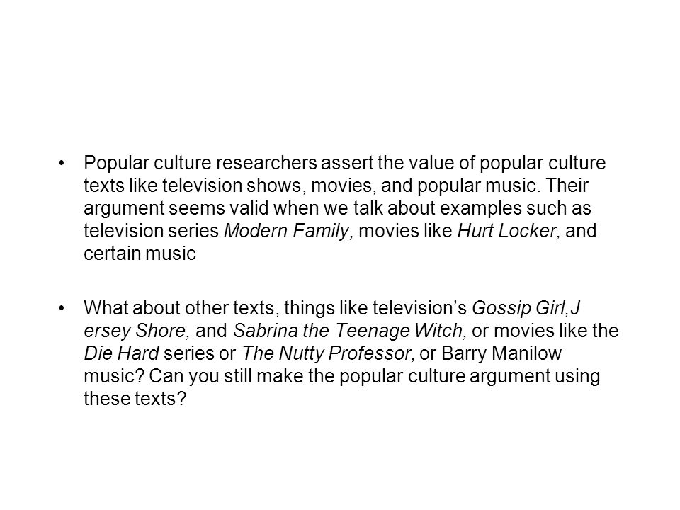 Popular culture researchers assert the value of popular culture texts like television shows, movies, and popular music. Their argument seems valid whe