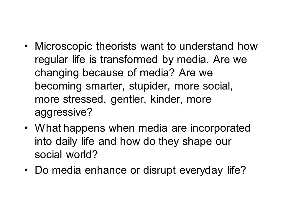 Microscopic theorists want to understand how regular life is transformed by media. Are we changing because of media? Are we becoming smarter, stupider