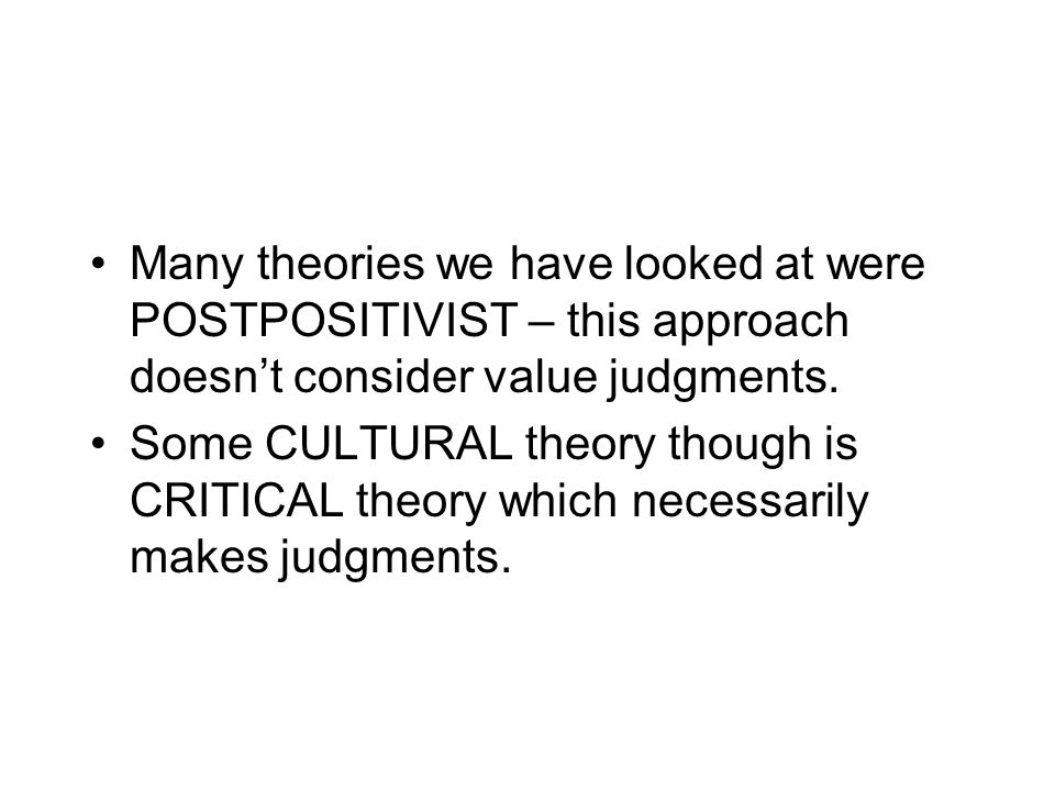 Many theories we have looked at were POSTPOSITIVIST – this approach doesnt consider value judgments. Some CULTURAL theory though is CRITICAL theory wh