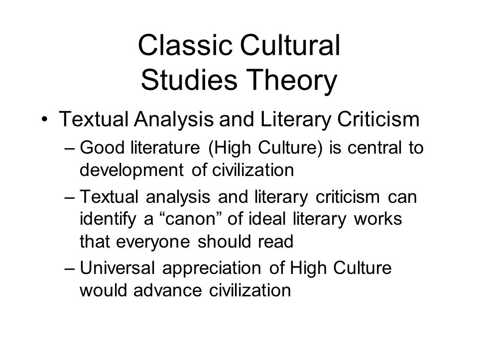 Classic Cultural Studies Theory Textual Analysis and Literary Criticism –Good literature (High Culture) is central to development of civilization –Tex