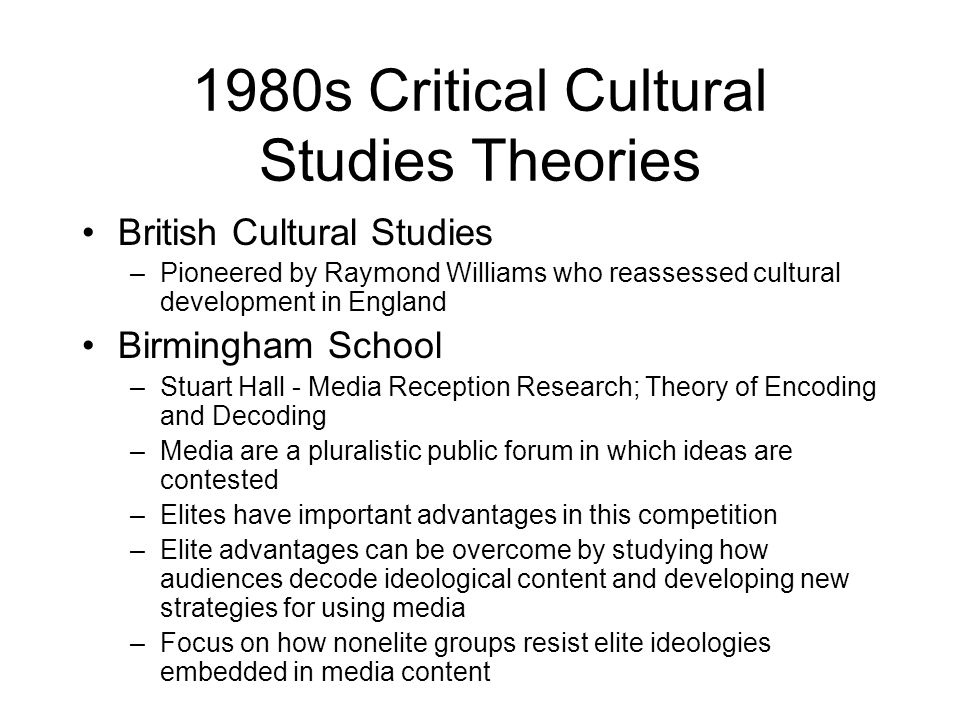 1980s Critical Cultural Studies Theories British Cultural Studies –Pioneered by Raymond Williams who reassessed cultural development in England Birmin