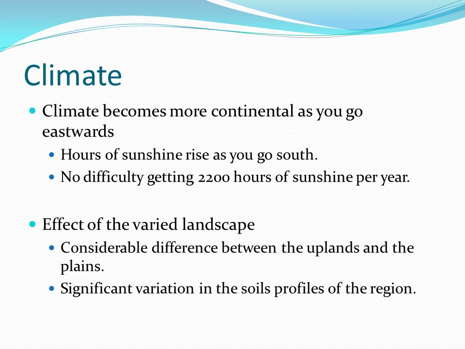 Climate Climate becomes more continental as you go eastwards Hours of sunshine rise as you go south.