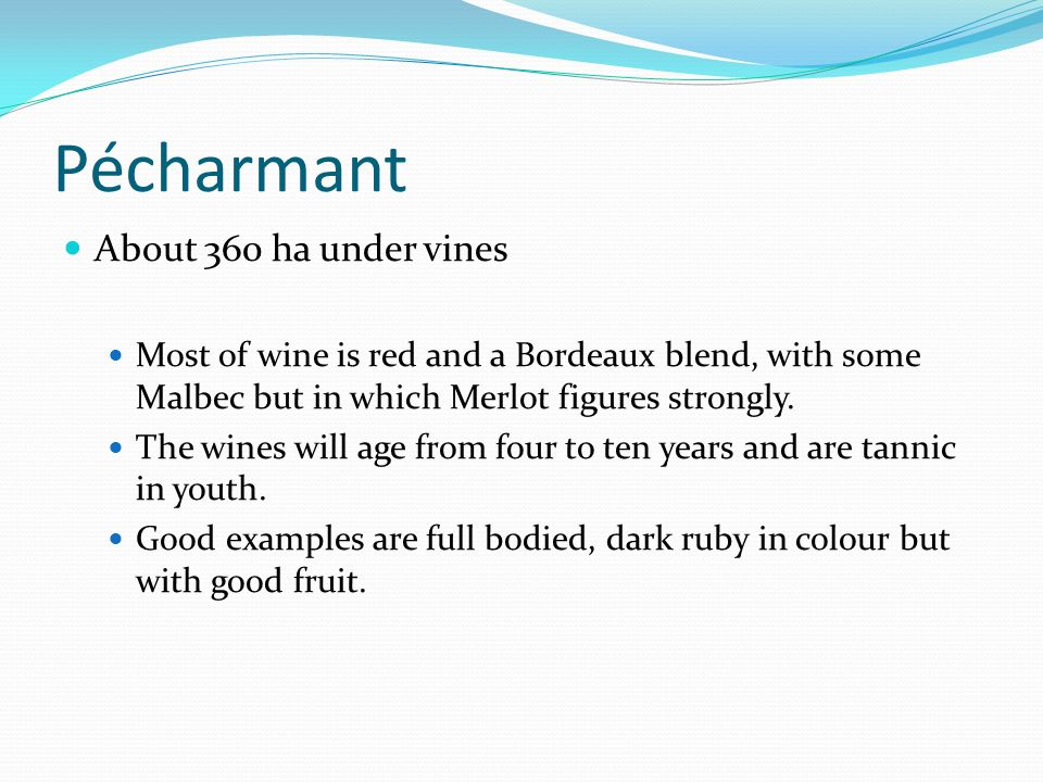 Pécharmant About 360 ha under vines Most of wine is red and a Bordeaux blend, with some Malbec but in which Merlot figures strongly.
