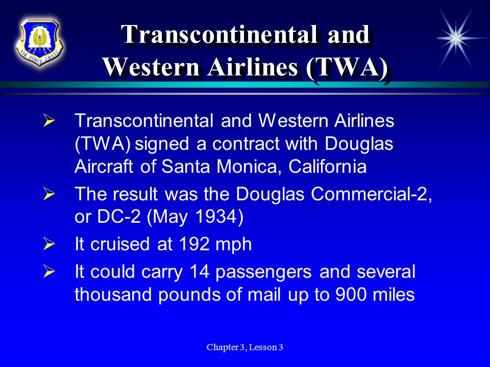 Chapter 3, Lesson 3 Transcontinental and Western Airlines (TWA) Transcontinental and Western Airlines (TWA) signed a contract with Douglas Aircraft of