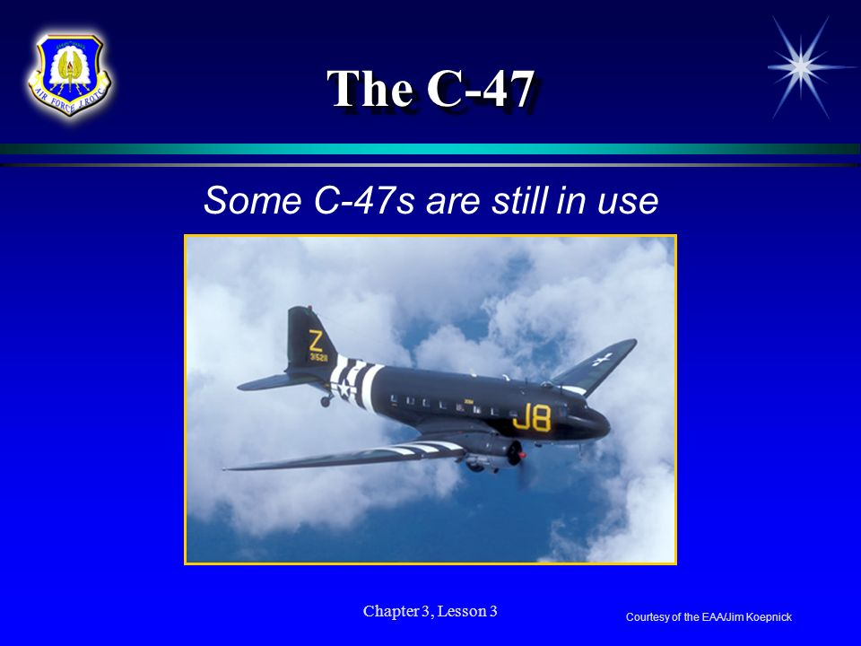 Chapter 3, Lesson 3 The C-47 Some C-47s are still in use Courtesy of the EAA/Jim Koepnick