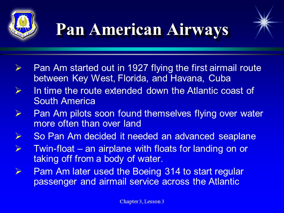 Chapter 3, Lesson 3 Pan American Airways Pan Am started out in 1927 flying the first airmail route between Key West, Florida, and Havana, Cuba In time
