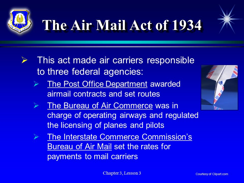 Chapter 3, Lesson 3 The Air Mail Act of 1934 This act made air carriers responsible to three federal agencies: The Post Office Department awarded airm