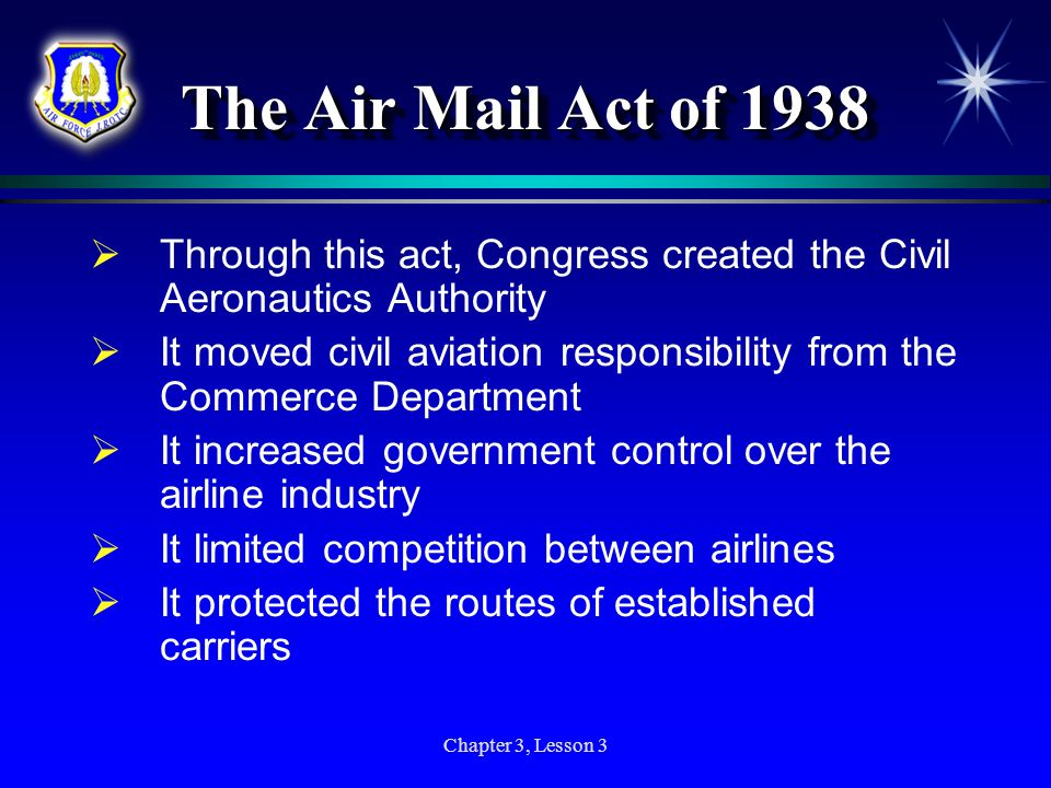Chapter 3, Lesson 3 The Air Mail Act of 1938 Through this act, Congress created the Civil Aeronautics Authority It moved civil aviation responsibility
