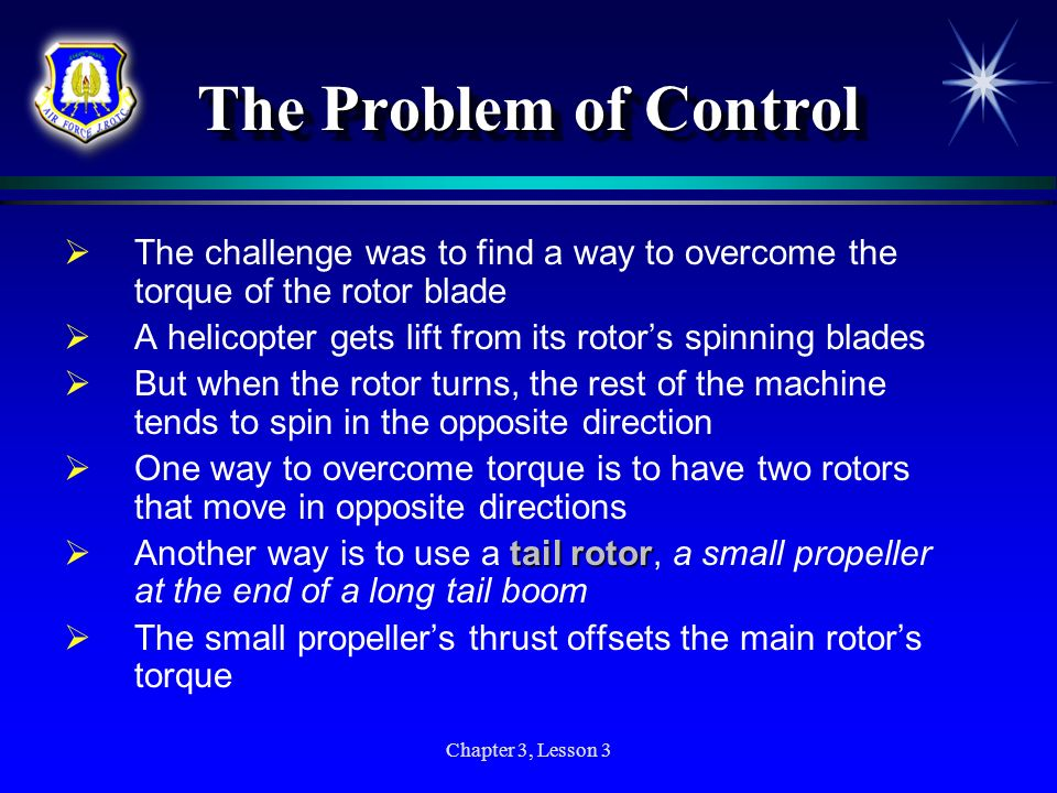 Chapter 3, Lesson 3 The Problem of Control The challenge was to find a way to overcome the torque of the rotor blade A helicopter gets lift from its r