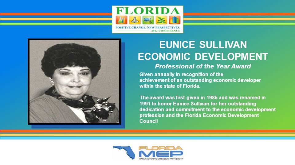 EUNICE SULLIVAN ECONOMIC DEVELOPMENT Professional of the Year Award Given annually in recognition of the achievement of an outstanding economic developer within the state of Florida.