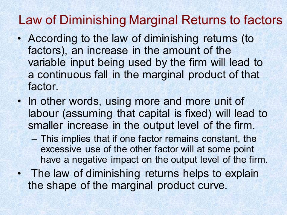 According to the law of diminishing returns (to factors), an increase in the amount of the variable input being used by the firm will lead to a contin