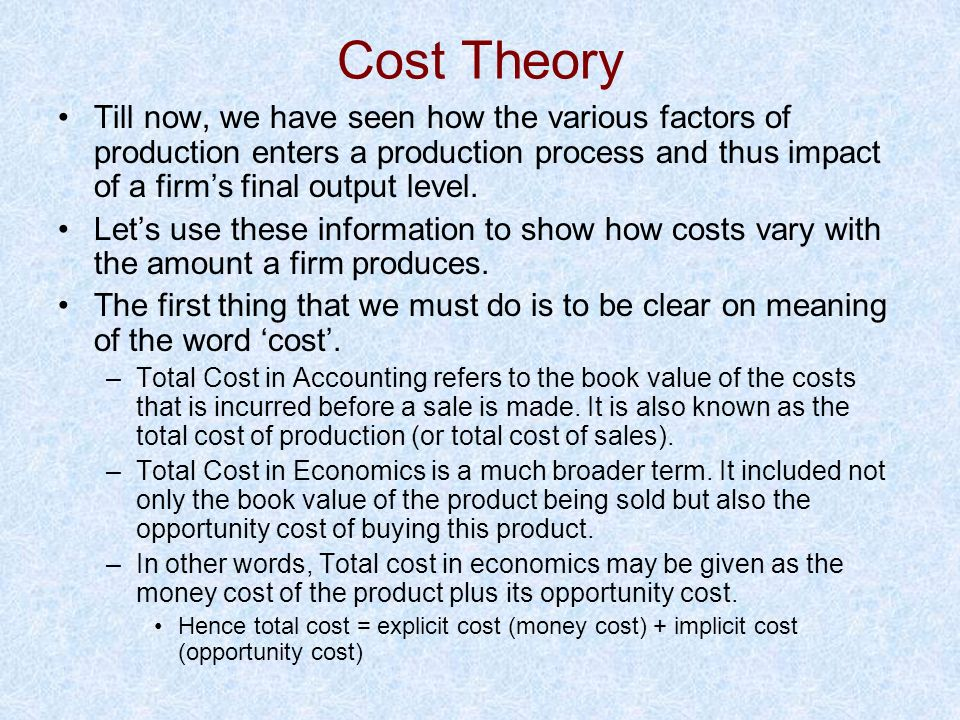 Cost Theory Till now, we have seen how the various factors of production enters a production process and thus impact of a firms final output level. Le