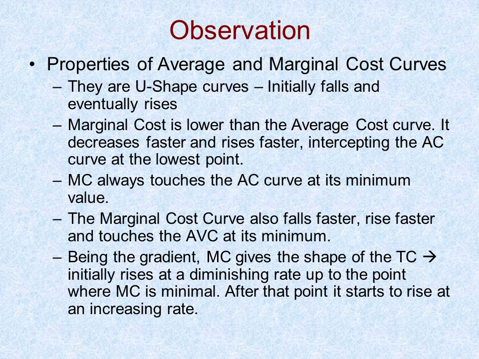 Observation Properties of Average and Marginal Cost Curves –They are U-Shape curves – Initially falls and eventually rises –Marginal Cost is lower tha