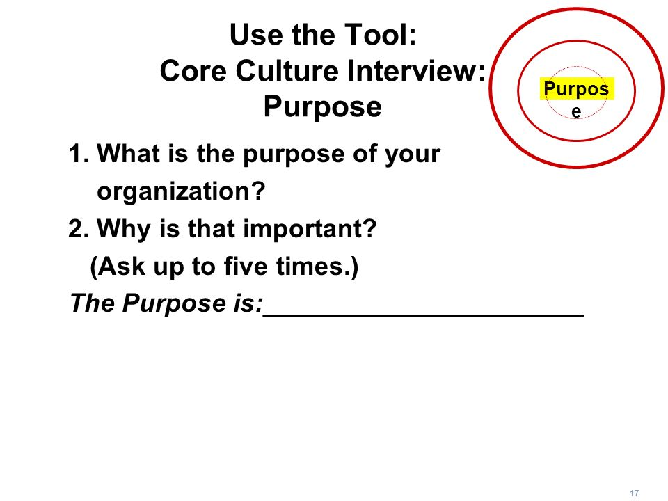 17 Use the Tool: Core Culture Interview: Purpose 1. What is the purpose of your organization? 2. Why is that important? (Ask up to five times.) The Pu