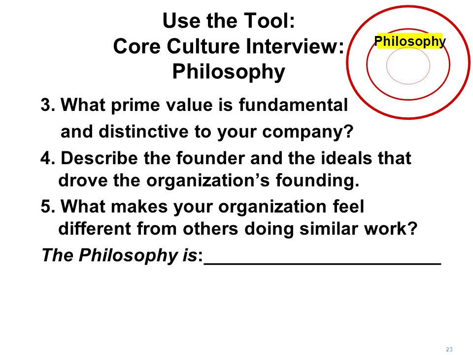 23 Use the Tool: Core Culture Interview: Philosophy 3. What prime value is fundamental and distinctive to your company? 4. Describe the founder and th