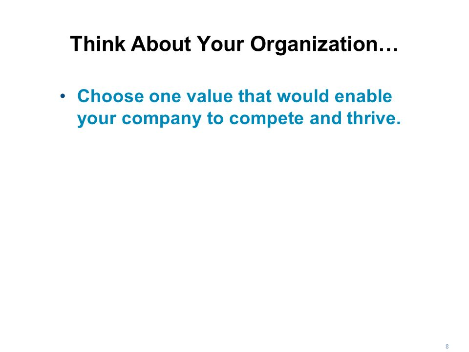 8 Think About Your Organization… Choose one value that would enable your company to compete and thrive.