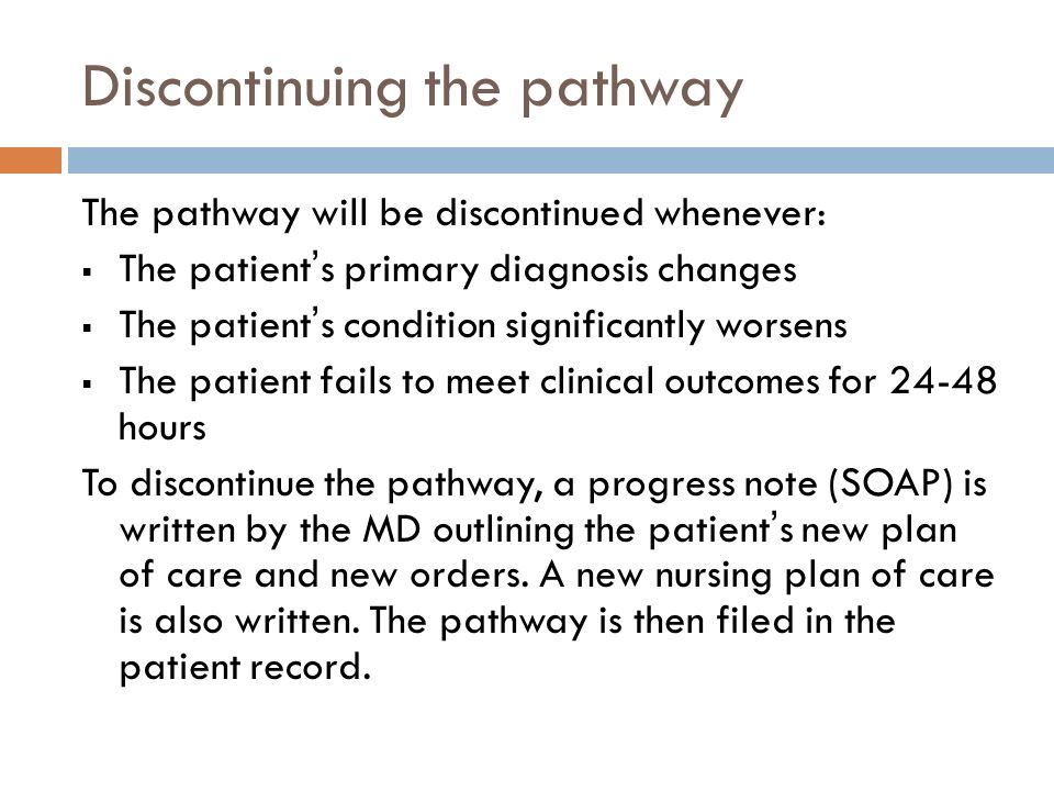The pathway will be discontinued whenever: The patient s primary diagnosis changes The patient s condition significantly worsens The patient fails to