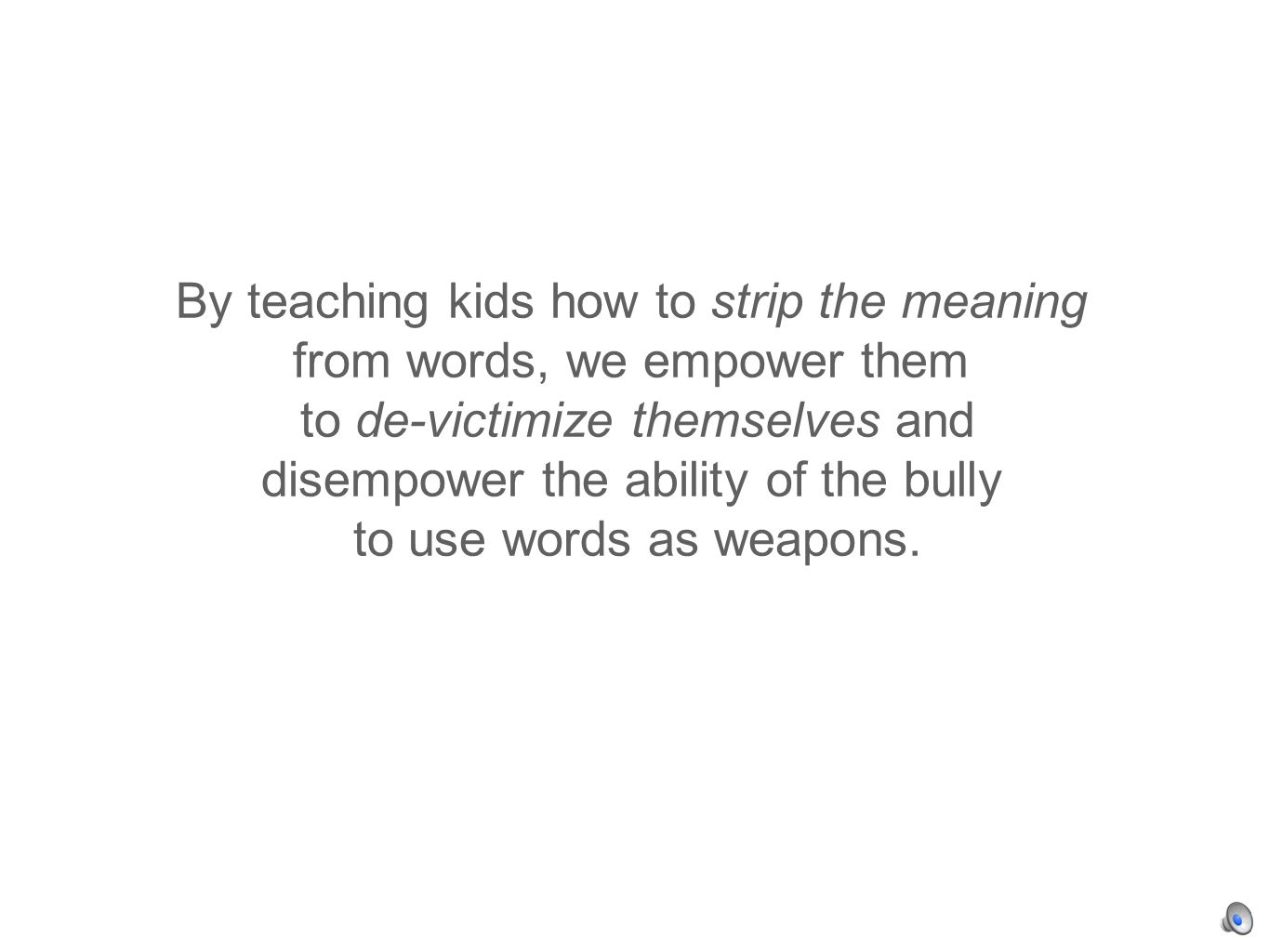 By teaching kids how to strip the meaning from words, we empower them to de-victimize themselves and disempower the ability of the bully to use words as weapons.