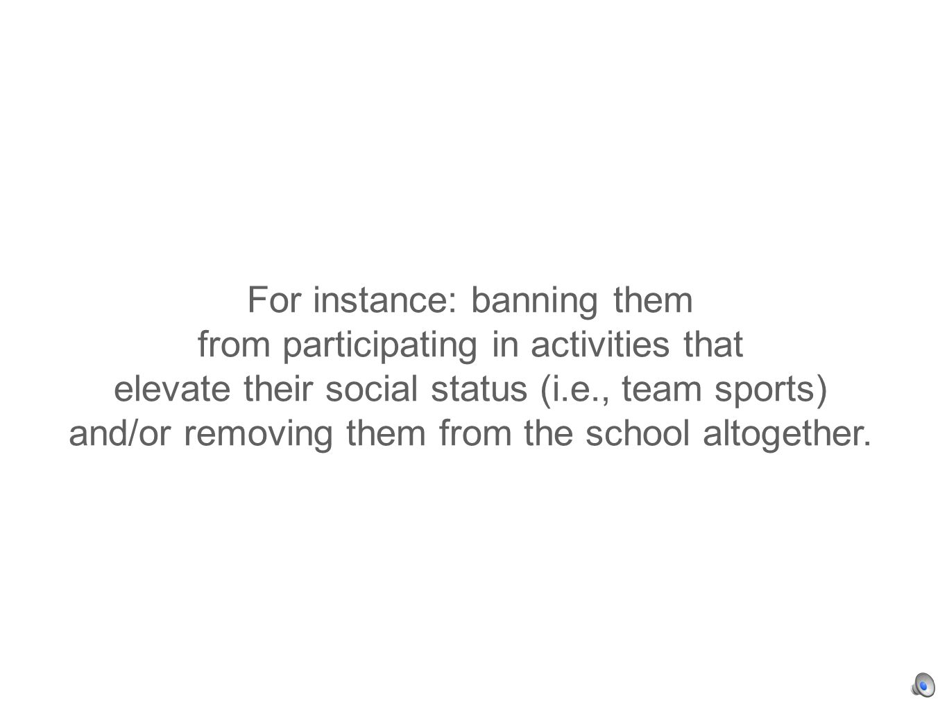 For instance: banning them from participating in activities that elevate their social status (i.e., team sports) and/or removing them from the school altogether.