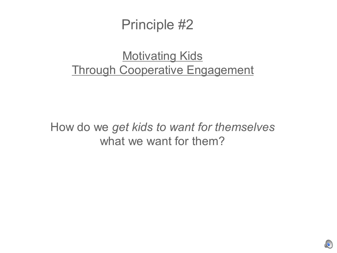 Principle #2 Motivating Kids Through Cooperative Engagement How do we get kids to want for themselves what we want for them