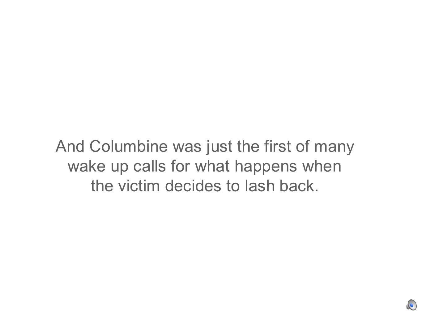 And Columbine was just the first of many wake up calls for what happens when the victim decides to lash back.