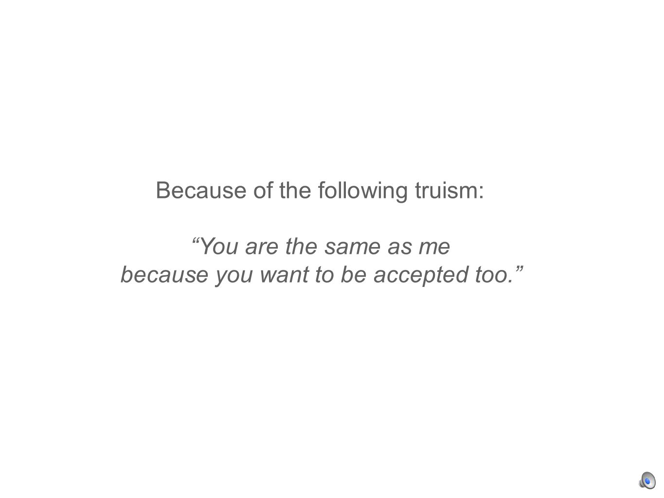 Because of the following truism: You are the same as me because you want to be accepted too.