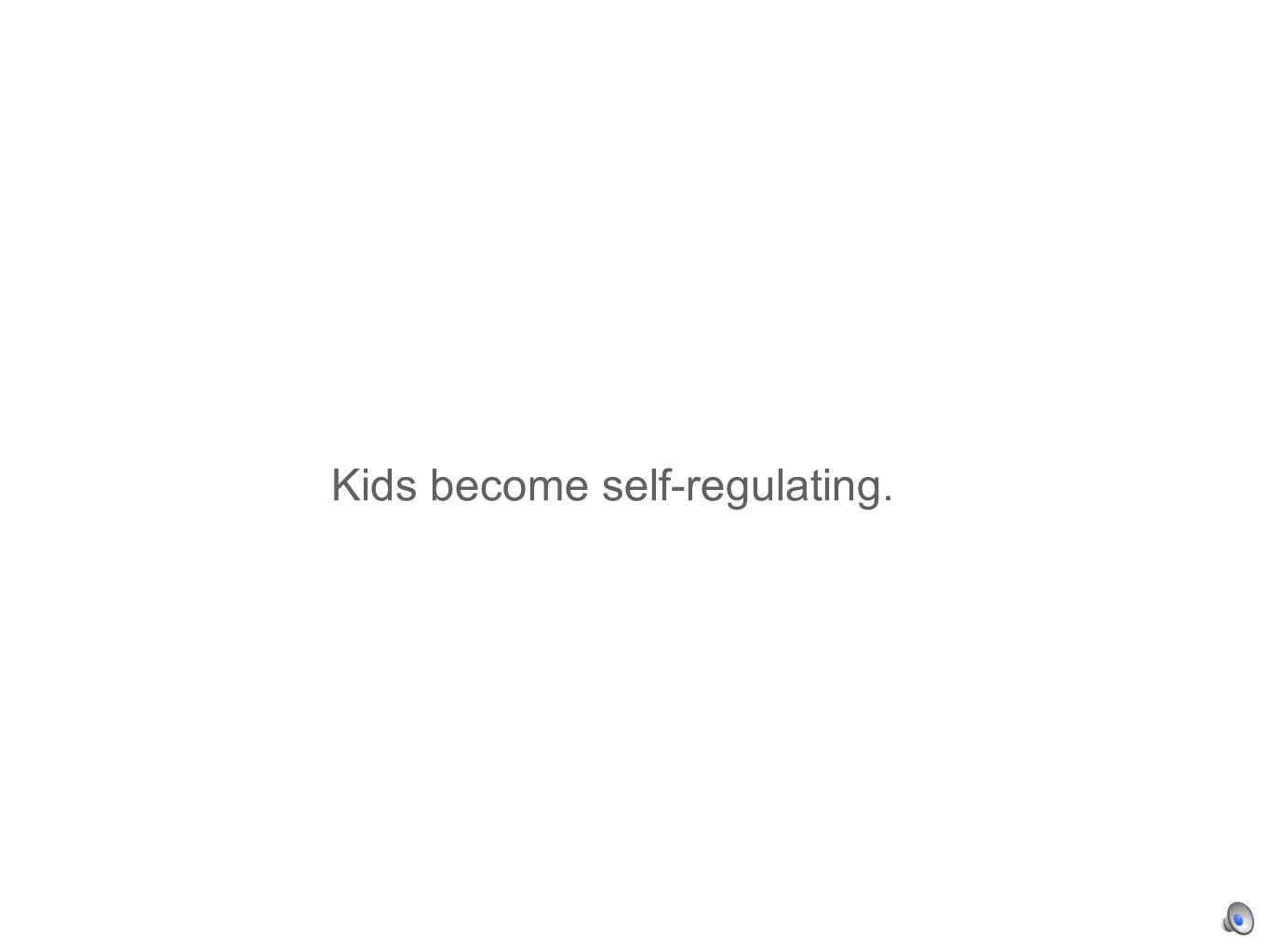 Kids become self-regulating.