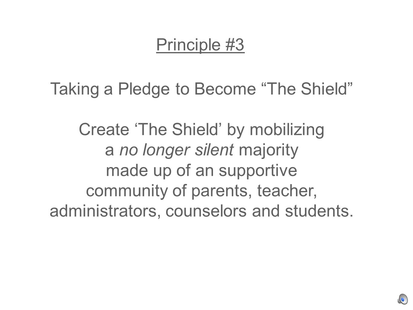 Principle #3 Taking a Pledge to Become The Shield Create The Shield by mobilizing a no longer silent majority made up of an supportive community of parents, teacher, administrators, counselors and students.