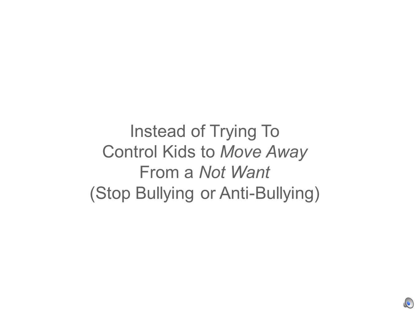 Instead of Trying To Control Kids to Move Away From a Not Want (Stop Bullying or Anti-Bullying)