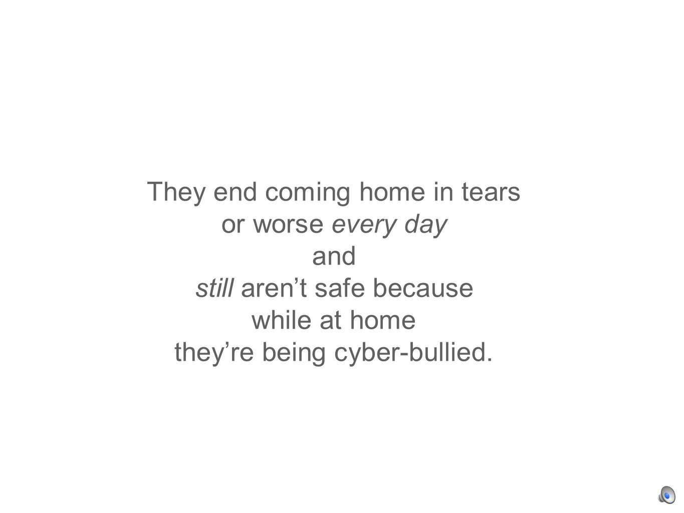 They end coming home in tears or worse every day and still arent safe because while at home theyre being cyber-bullied.