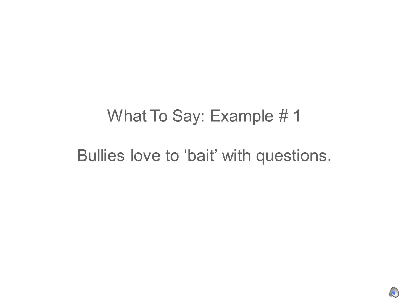 What To Say: Example # 1 Bullies love to bait with questions.