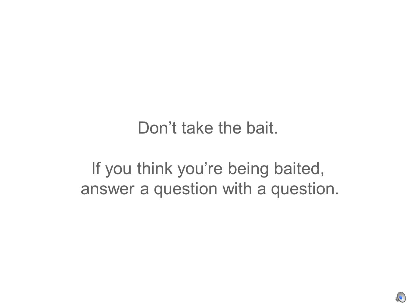 Dont take the bait. If you think youre being baited, answer a question with a question.