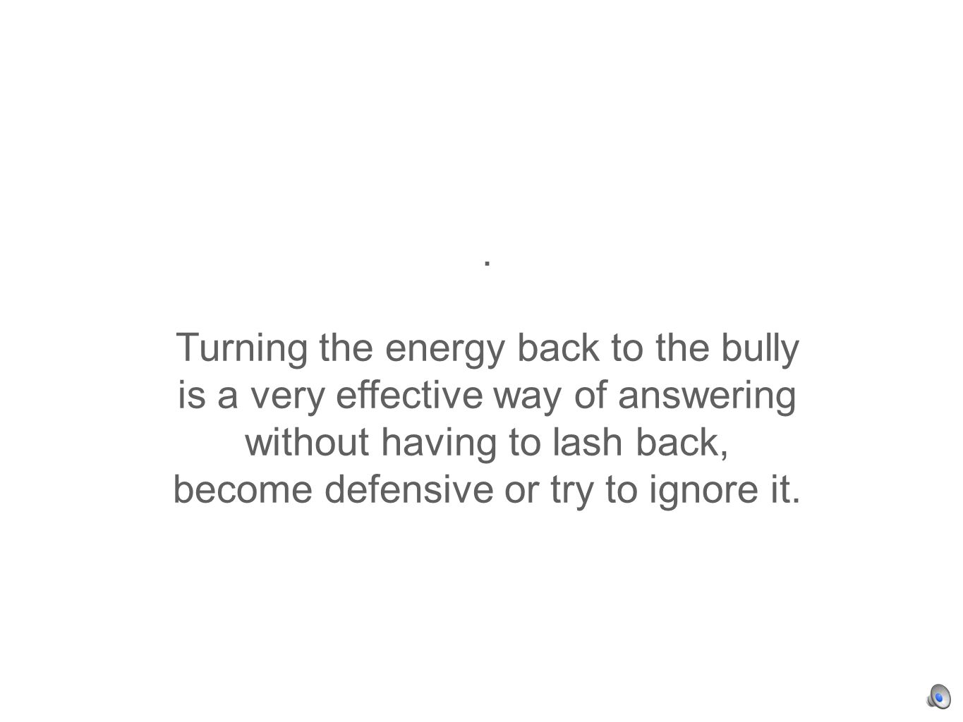 . Turning the energy back to the bully is a very effective way of answering without having to lash back, become defensive or try to ignore it.