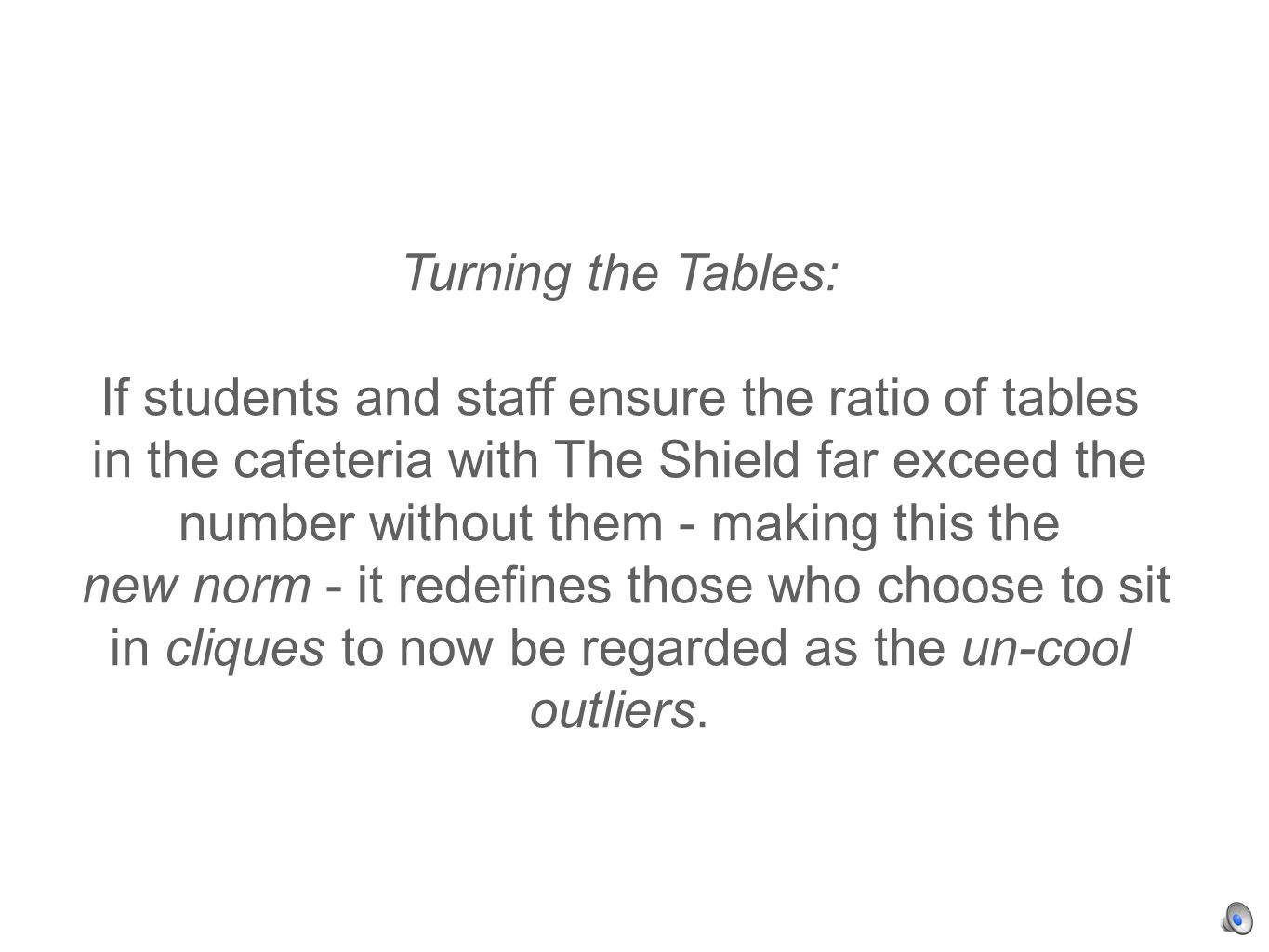 Turning the Tables: If students and staff ensure the ratio of tables in the cafeteria with The Shield far exceed the number without them - making this the new norm - it redefines those who choose to sit in cliques to now be regarded as the un-cool outliers.