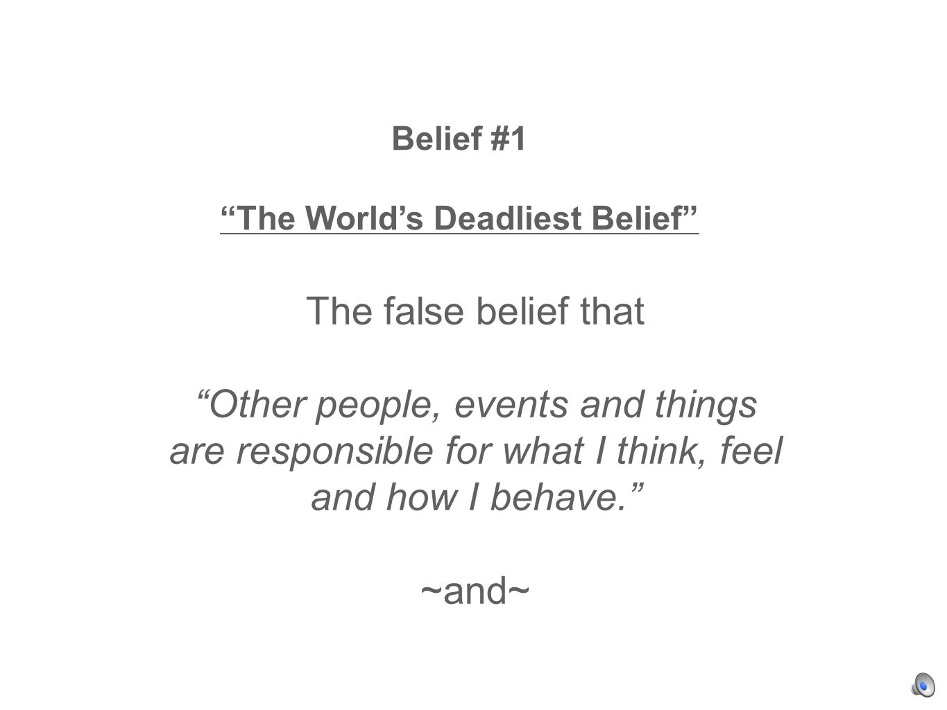 Belief #1 The Worlds Deadliest Belief The false belief that Other people, events and things are responsible for what I think, feel and how I behave.