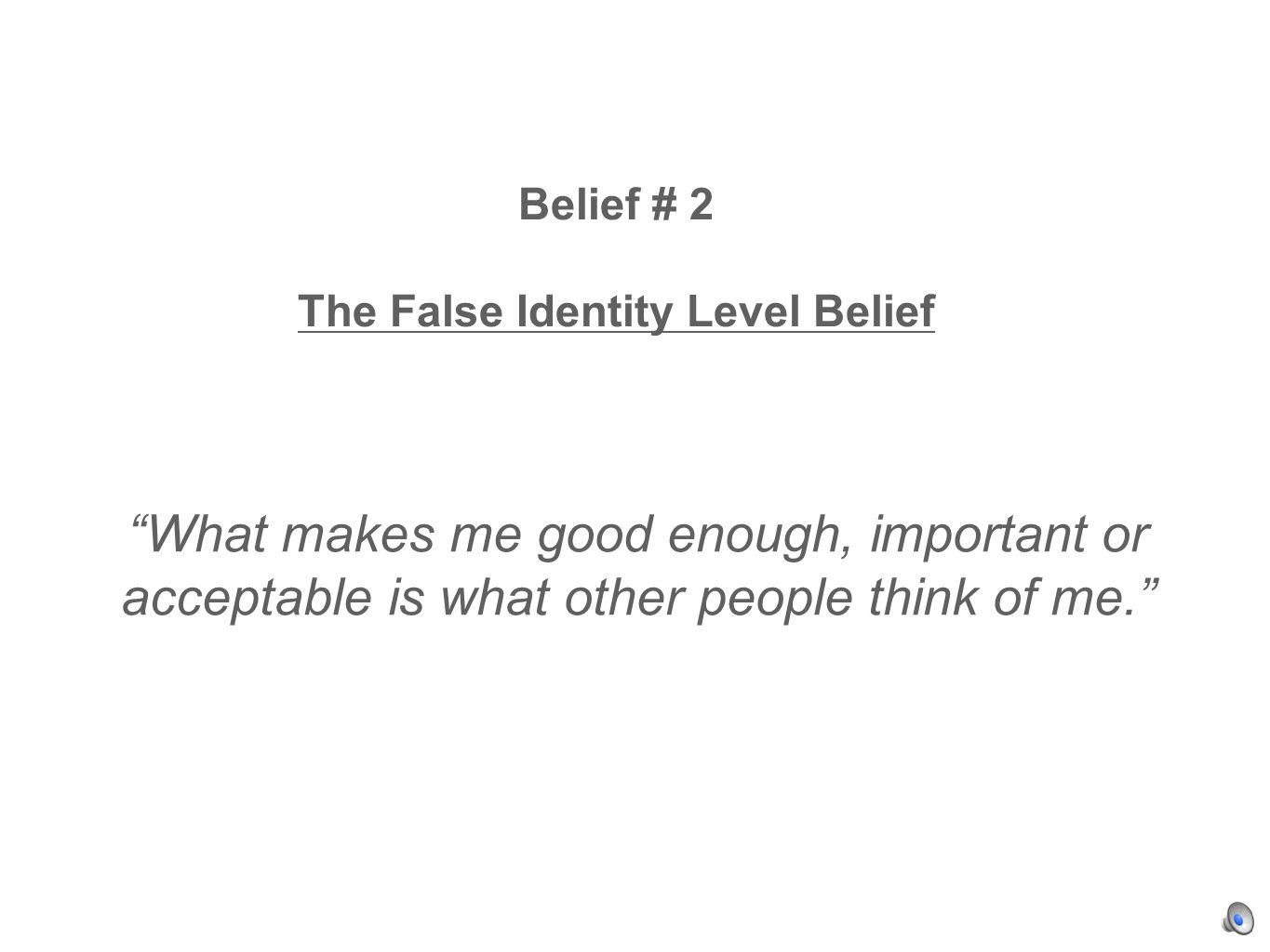 Belief # 2 The False Identity Level Belief What makes me good enough, important or acceptable is what other people think of me.