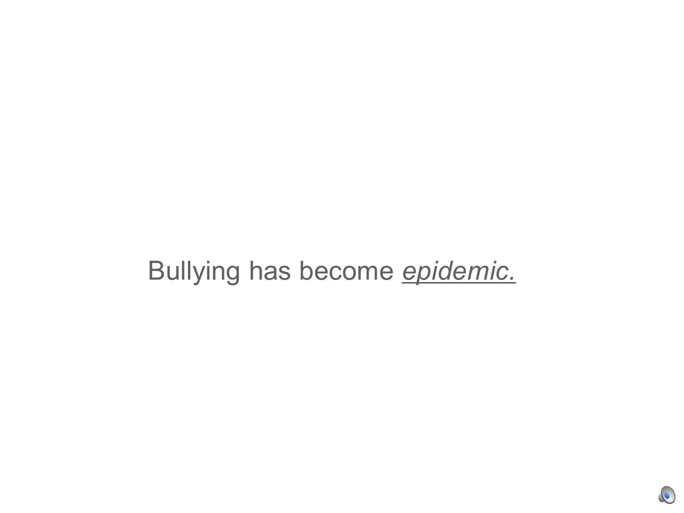 Bullying has become epidemic.