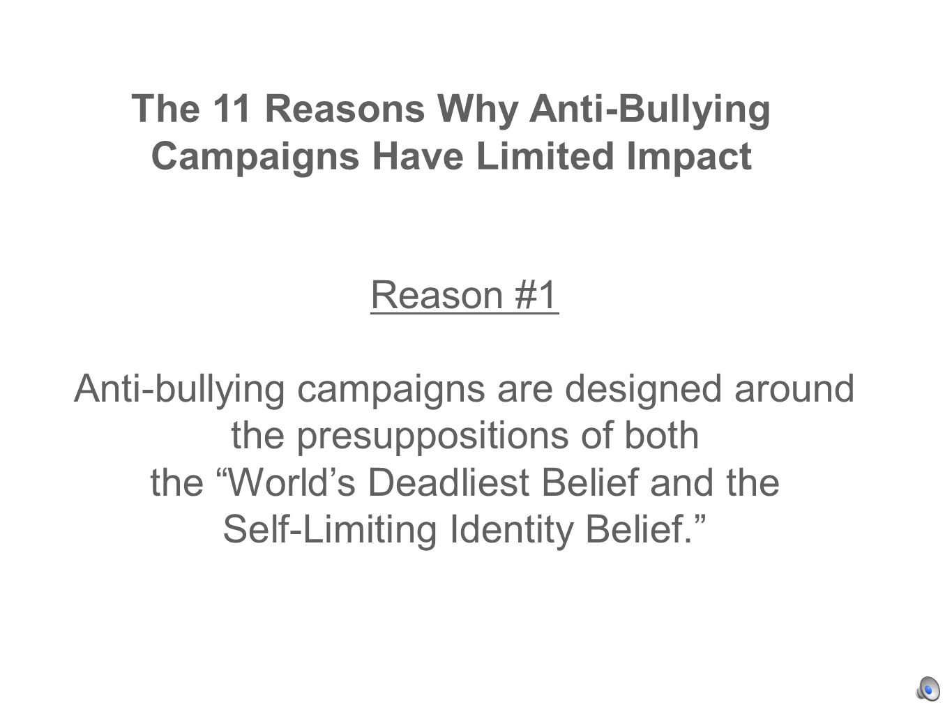 The 11 Reasons Why Anti-Bullying Campaigns Have Limited Impact Reason #1 Anti-bullying campaigns are designed around the presuppositions of both the Worlds Deadliest Belief and the Self-Limiting Identity Belief.