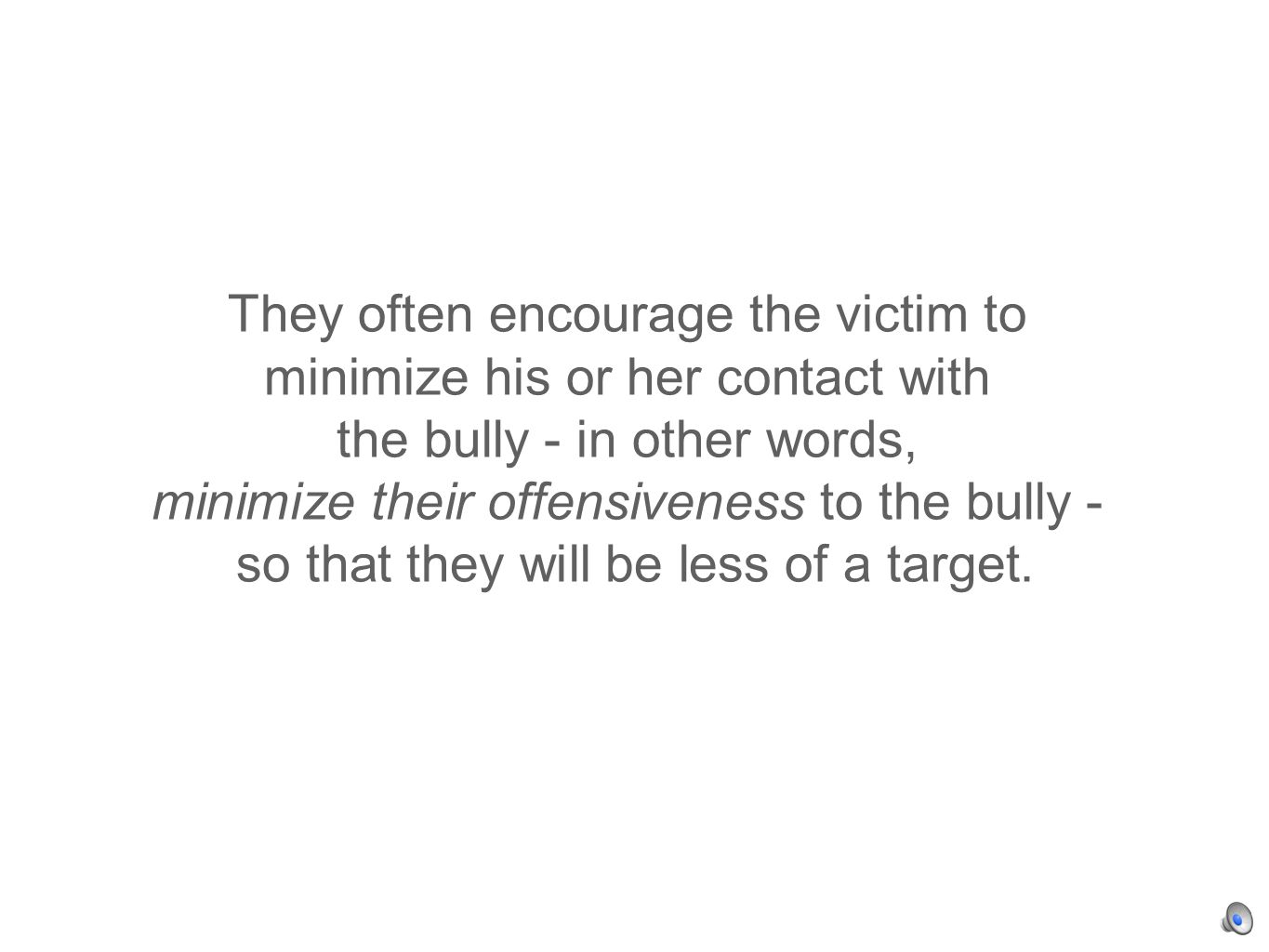 They often encourage the victim to minimize his or her contact with the bully - in other words, minimize their offensiveness to the bully - so that they will be less of a target.