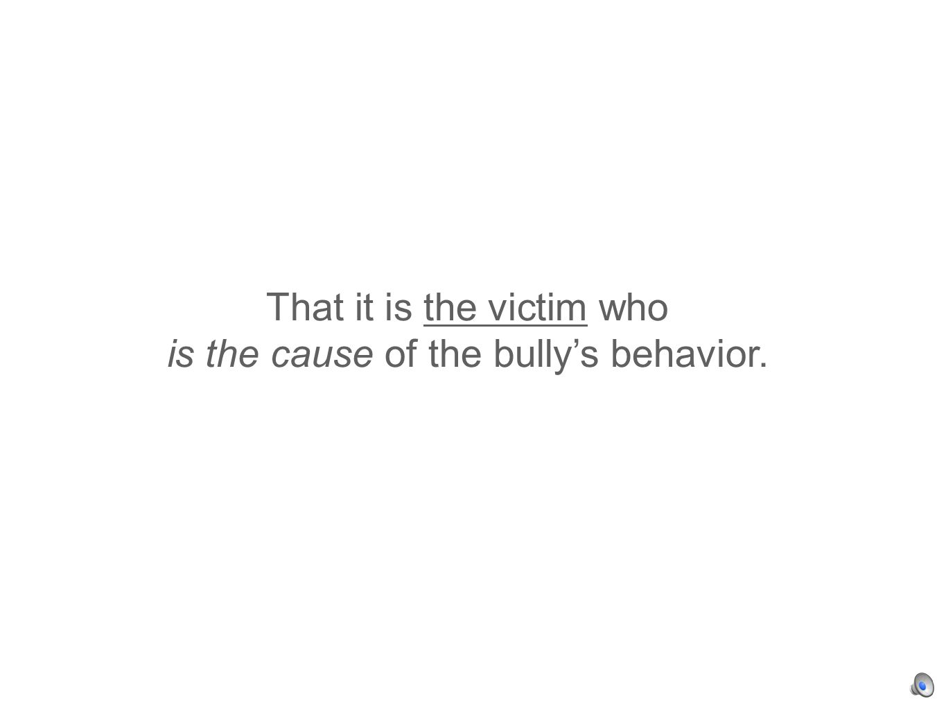 That it is the victim who is the cause of the bullys behavior.