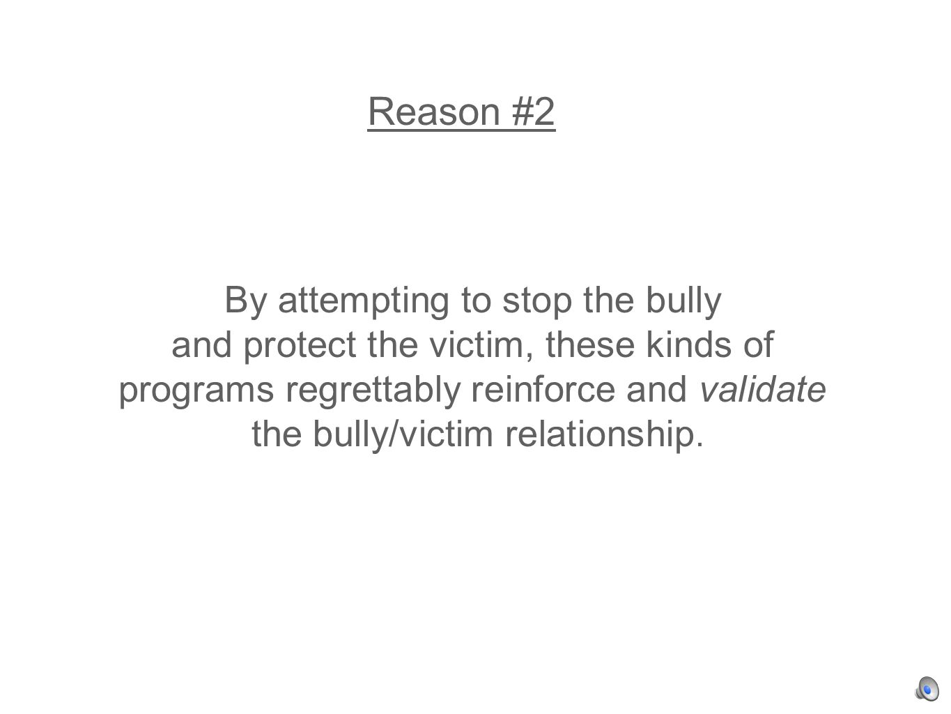 By attempting to stop the bully and protect the victim, these kinds of programs regrettably reinforce and validate the bully/victim relationship.
