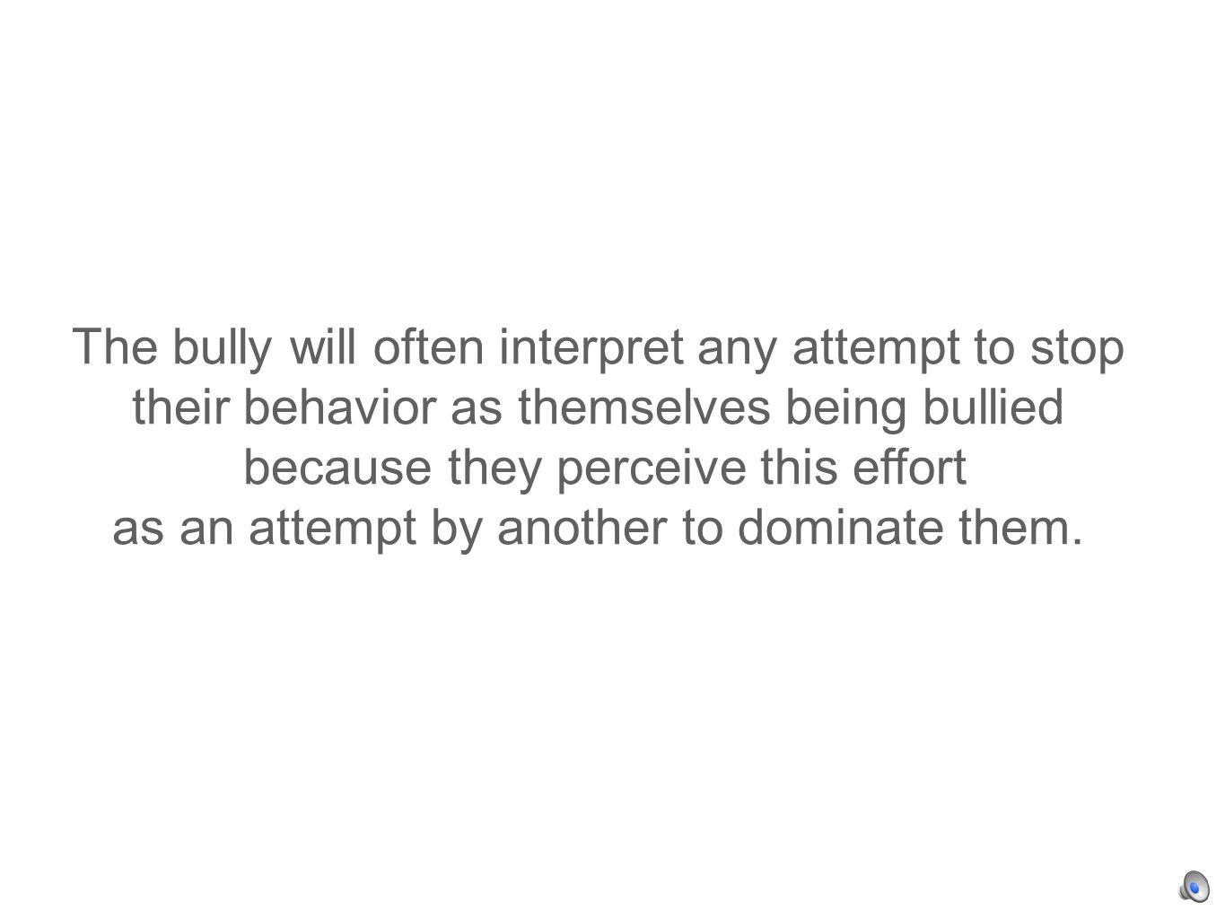 The bully will often interpret any attempt to stop their behavior as themselves being bullied because they perceive this effort as an attempt by another to dominate them.