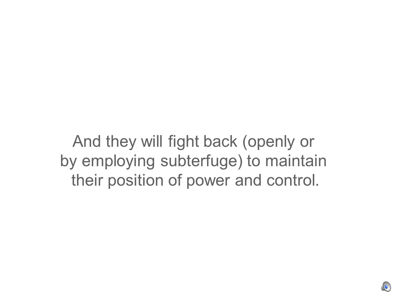 And they will fight back (openly or by employing subterfuge) to maintain their position of power and control.