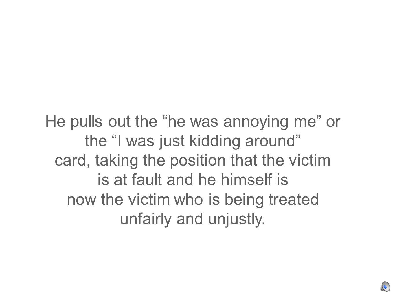 He pulls out the he was annoying me or the I was just kidding around card, taking the position that the victim is at fault and he himself is now the victim who is being treated unfairly and unjustly.