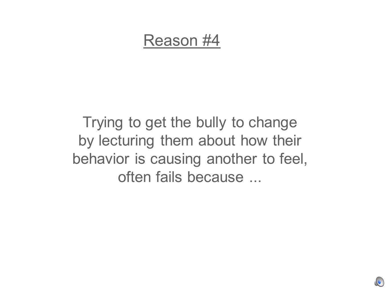 Reason #4 Trying to get the bully to change by lecturing them about how their behavior is causing another to feel, often fails because...