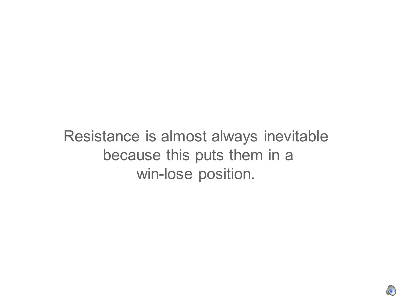 Resistance is almost always inevitable because this puts them in a win-lose position.