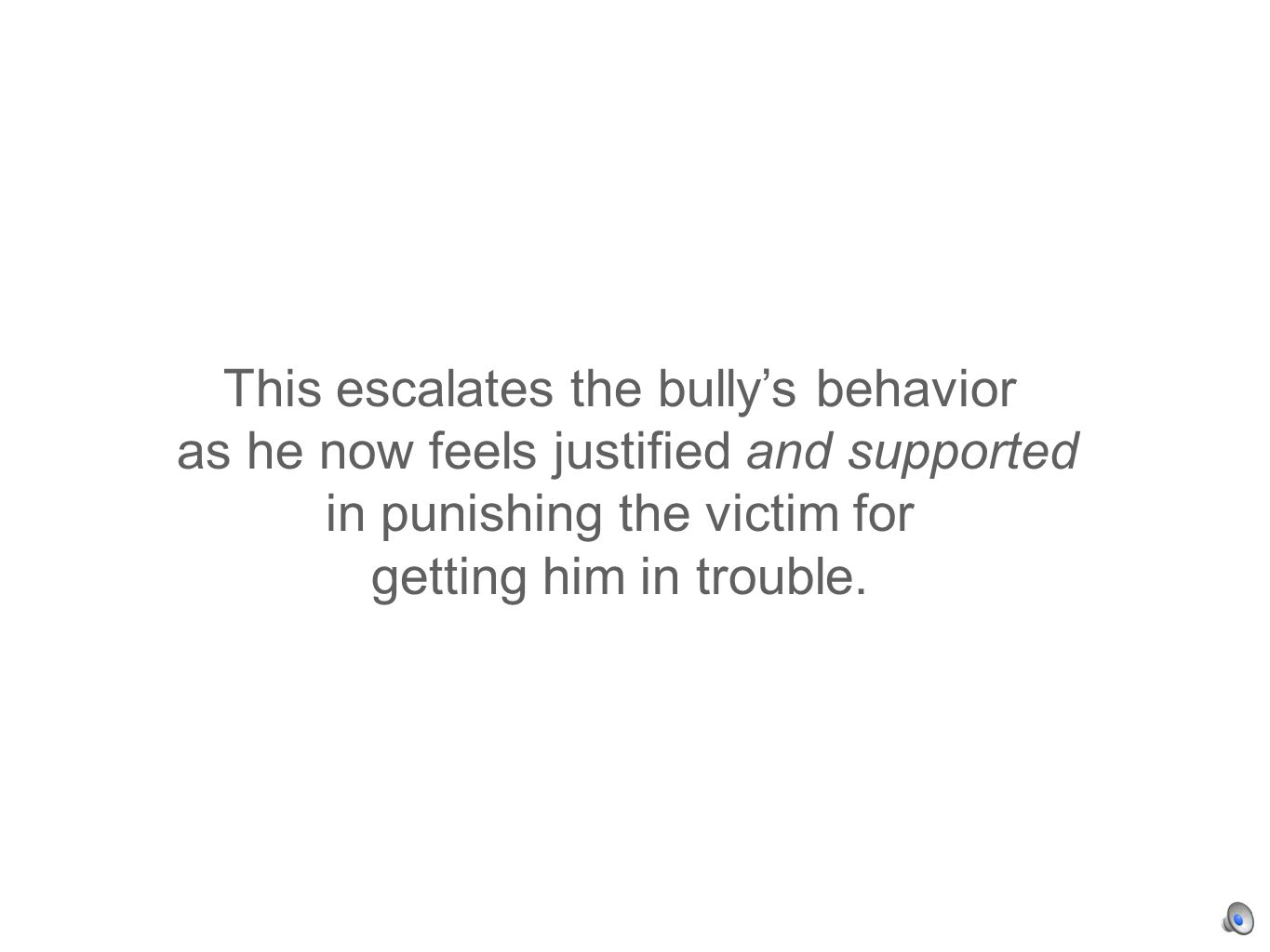 This escalates the bullys behavior as he now feels justified and supported in punishing the victim for getting him in trouble.