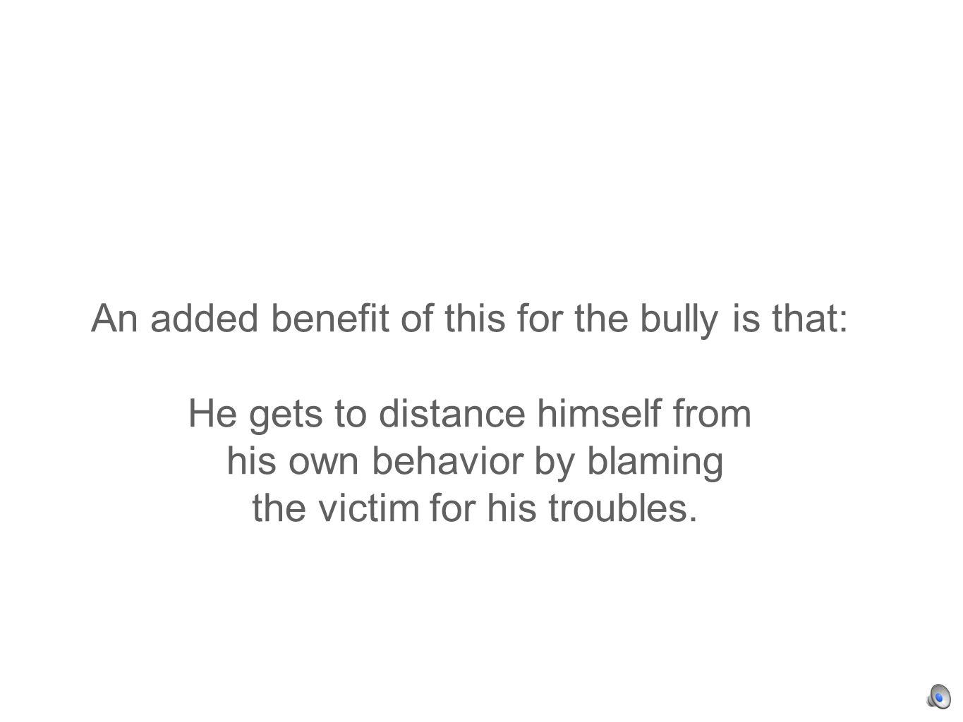 An added benefit of this for the bully is that: He gets to distance himself from his own behavior by blaming the victim for his troubles.