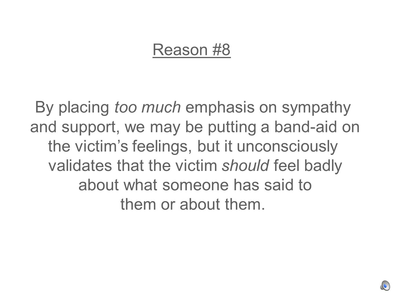 Reason #8 By placing too much emphasis on sympathy and support, we may be putting a band-aid on the victims feelings, but it unconsciously validates that the victim should feel badly about what someone has said to them or about them.